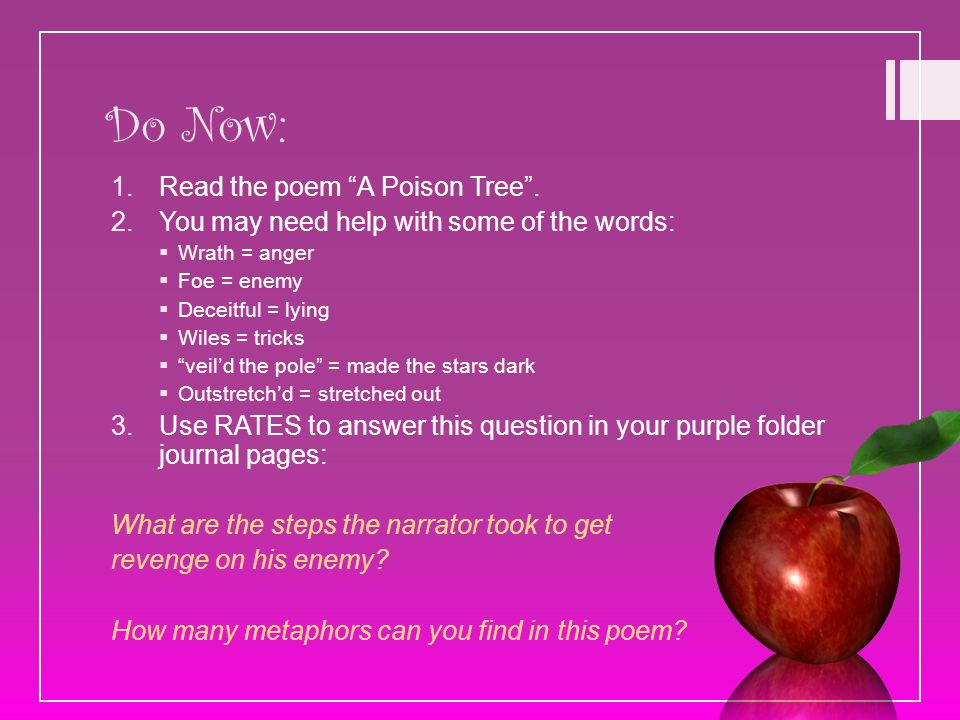 "Do Now: 1.Read the poem ""A Poison Tree"". 2.You may need help with some of the words:  Wrath = anger  Foe = enemy  Deceitful = lying  Wiles = trick"