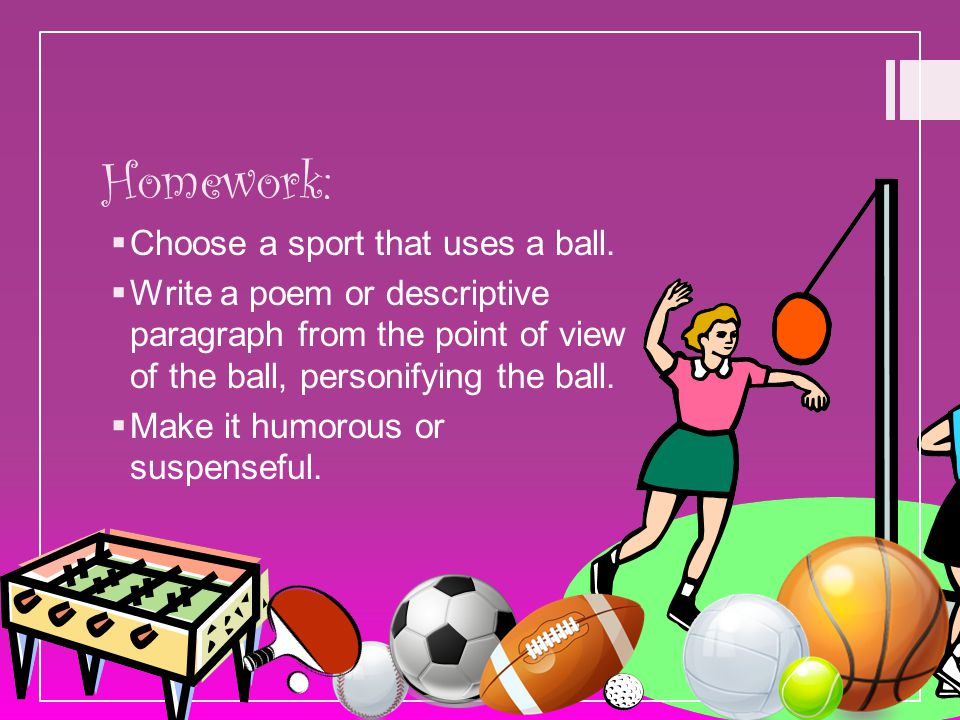 Homework:  Choose a sport that uses a ball.  Write a poem or descriptive paragraph from the point of view of the ball, personifying the ball.  Make