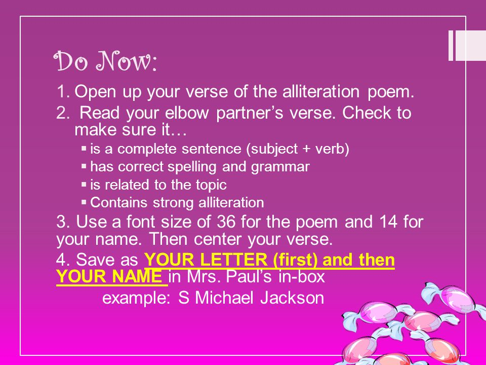 Do Now: 1.Open up your verse of the alliteration poem. 2. Read your elbow partner's verse. Check to make sure it…  is a complete sentence (subject +