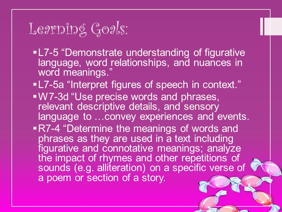 "Learning Goals:  L7-5 ""Demonstrate understanding of figurative language, word relationships, and nuances in word meanings.""  L7-5a ""Interpret figure"