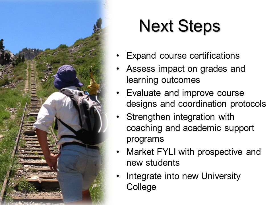 Next Steps Expand course certifications Assess impact on grades and learning outcomes Evaluate and improve course designs and coordination protocols Strengthen integration with coaching and academic support programs Market FYLI with prospective and new students Integrate into new University College