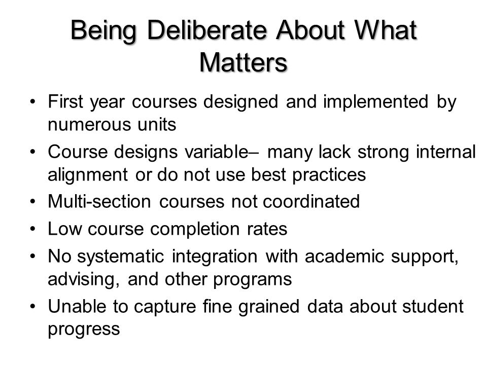 Being Deliberate About What Matters First year courses designed and implemented by numerous units Course designs variable– many lack strong internal alignment or do not use best practices Multi-section courses not coordinated Low course completion rates No systematic integration with academic support, advising, and other programs Unable to capture fine grained data about student progress