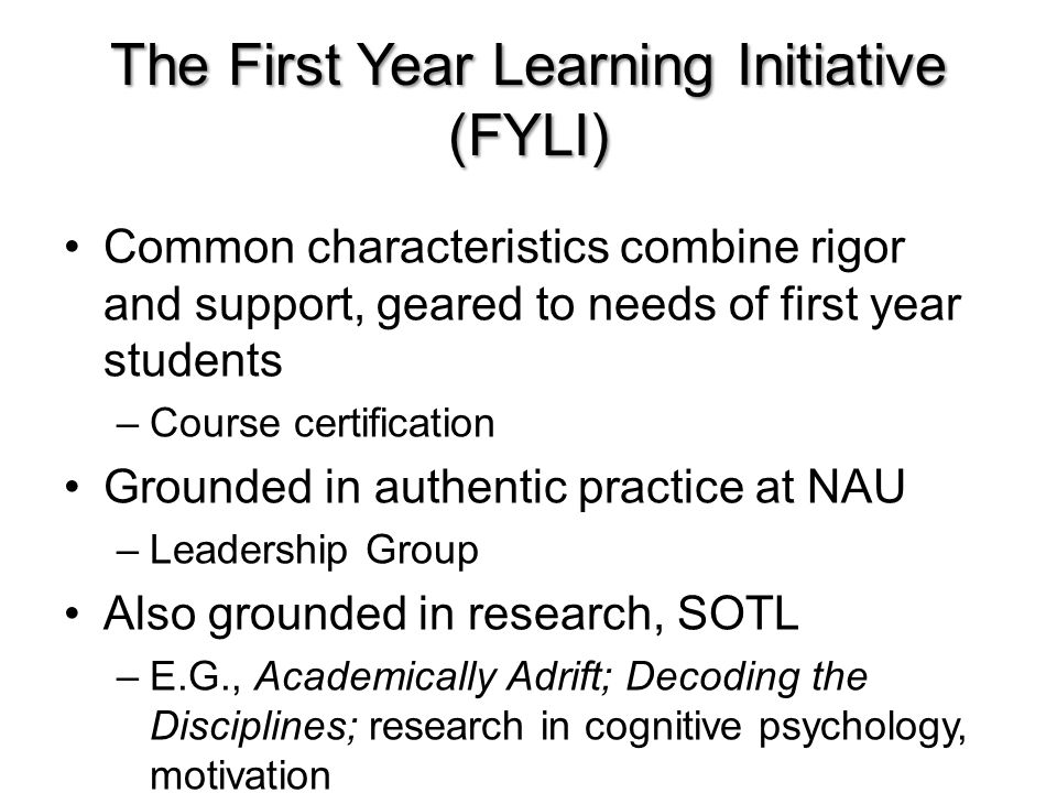 The First Year Learning Initiative (FYLI) Common characteristics combine rigor and support, geared to needs of first year students –Course certification Grounded in authentic practice at NAU –Leadership Group Also grounded in research, SOTL –E.G., Academically Adrift; Decoding the Disciplines; research in cognitive psychology, motivation