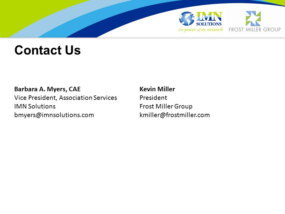 Contact Us Barbara A. Myers, CAE Vice President, Association Services IMN Solutions bmyers@imnsolutions.com Kevin Miller President Frost Miller Group