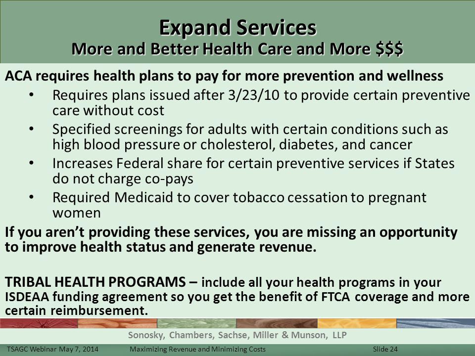 Expand Services More and Better Health Care and More $$$ ACA requires health plans to pay for more prevention and wellness Requires plans issued after 3/23/10 to provide certain preventive care without cost Specified screenings for adults with certain conditions such as high blood pressure or cholesterol, diabetes, and cancer Increases Federal share for certain preventive services if States do not charge co-pays Required Medicaid to cover tobacco cessation to pregnant women If you aren't providing these services, you are missing an opportunity to improve health status and generate revenue.