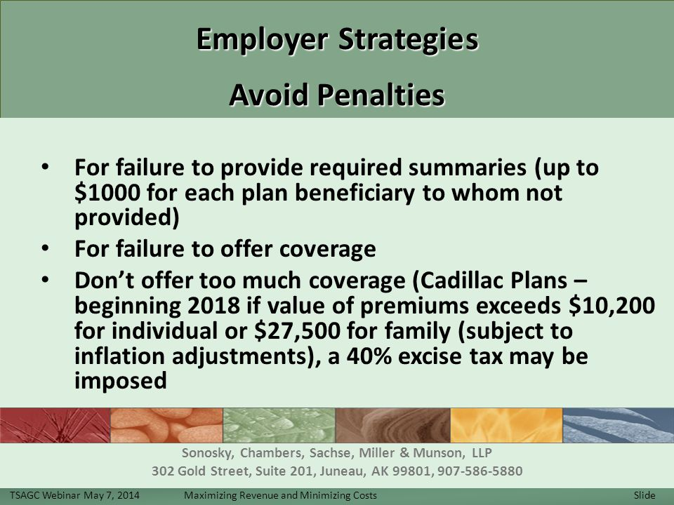 Employer Strategies Avoid Penalties For failure to provide required summaries (up to $1000 for each plan beneficiary to whom not provided) For failure to offer coverage Don't offer too much coverage (Cadillac Plans – beginning 2018 if value of premiums exceeds $10,200 for individual or $27,500 for family (subject to inflation adjustments), a 40% excise tax may be imposed TSAGC Webinar May 7, 2014 Maximizing Revenue and Minimizing Costs Slide 30 Sonosky, Chambers, Sachse, Miller & Munson, LLP 302 Gold Street, Suite 201, Juneau, AK 99801, 907-586-5880