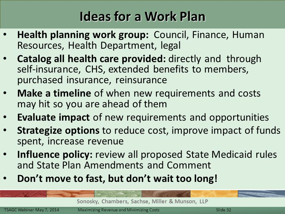 Ideas for a Work Plan Health planning work group: Council, Finance, Human Resources, Health Department, legal Catalog all health care provided: directly and through self-insurance, CHS, extended benefits to members, purchased insurance, reinsurance Make a timeline of when new requirements and costs may hit so you are ahead of them Evaluate impact of new requirements and opportunities Strategize options to reduce cost, improve impact of funds spent, increase revenue Influence policy: review all proposed State Medicaid rules and State Plan Amendments and Comment Don't move to fast, but don't wait too long.
