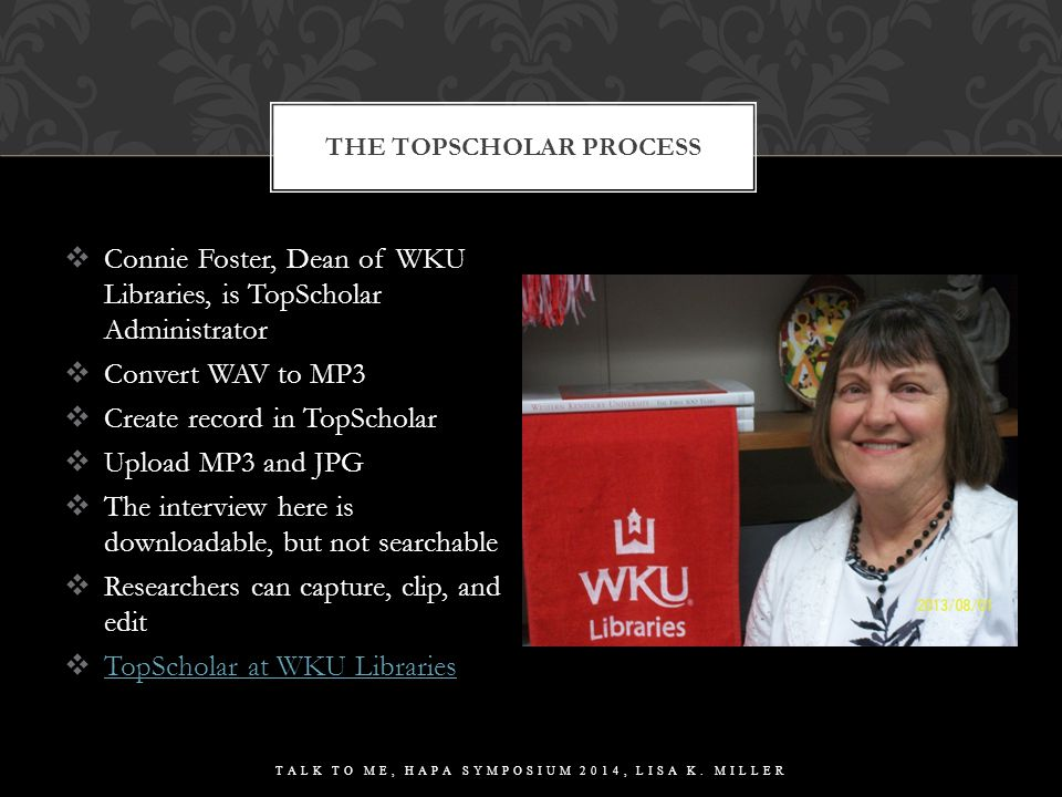  Connie Foster, Dean of WKU Libraries, is TopScholar Administrator  Convert WAV to MP3  Create record in TopScholar  Upload MP3 and JPG  The interview here is downloadable, but not searchable  Researchers can capture, clip, and edit  TopScholar at WKU Libraries TopScholar at WKU Libraries THE TOPSCHOLAR PROCESS TALK TO ME, HAPA SYMPOSIUM 2014, LISA K.