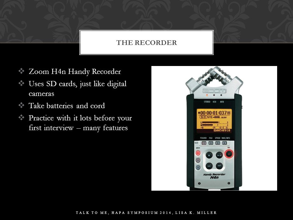  Zoom H4n Handy Recorder  Uses SD cards, just like digital cameras  Take batteries and cord  Practice with it lots before your first interview – m
