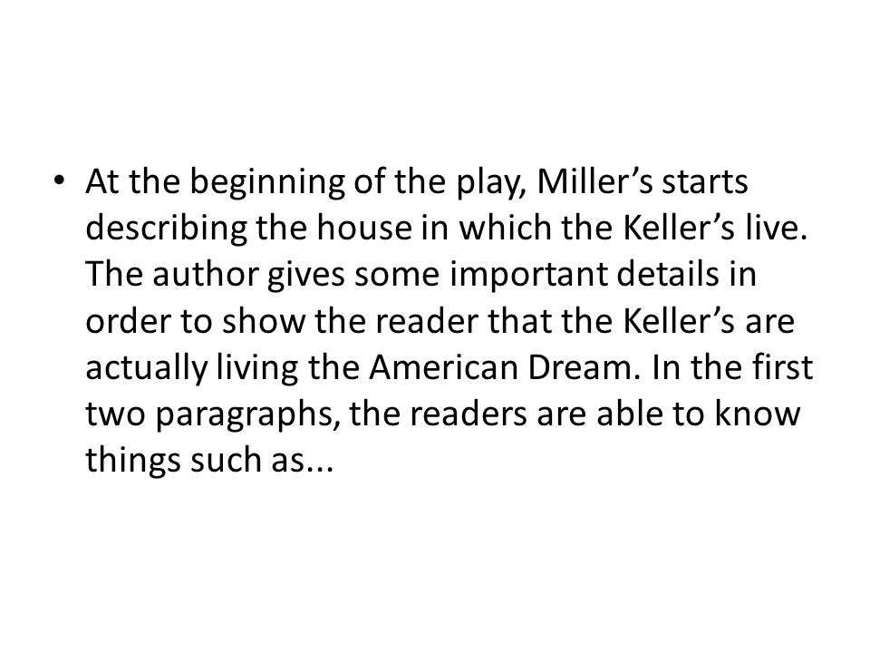 At the beginning of the play, Miller's starts describing the house in which the Keller's live.
