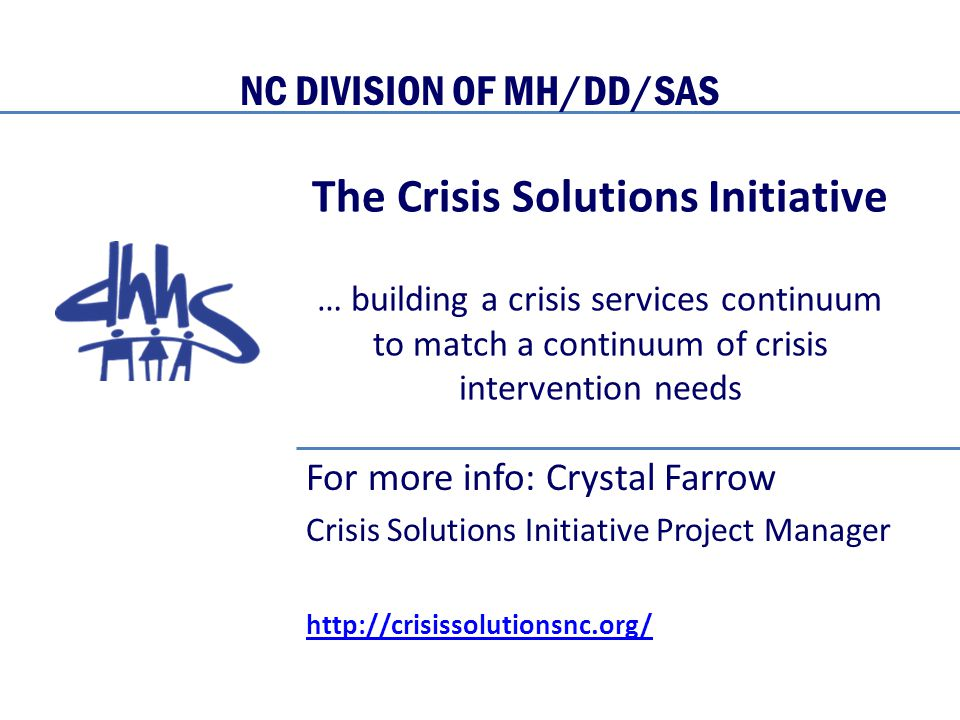 The Crisis Solutions Initiative … building a crisis services continuum to match a continuum of crisis intervention needs For more info: Crystal Farrow Crisis Solutions Initiative Project Manager http://crisissolutionsnc.org/ NC DIVISION OF MH/DD/SAS