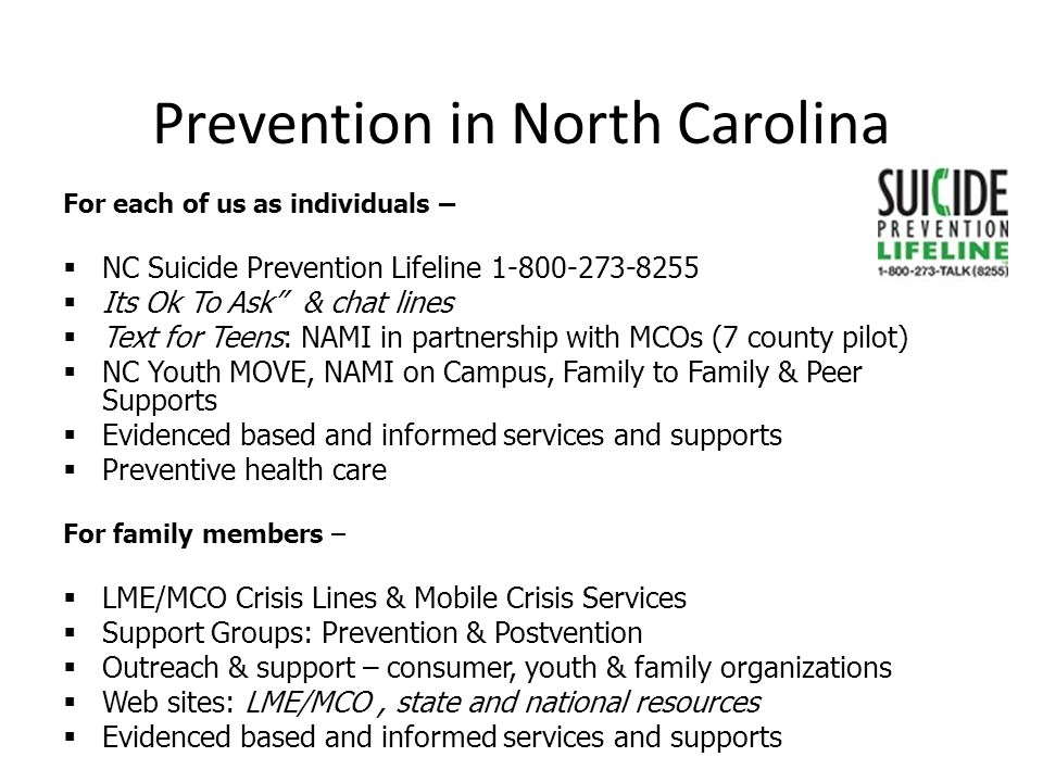 Prevention in North Carolina For each of us as individuals –  NC Suicide Prevention Lifeline 1-800-273-8255  Its Ok To Ask & chat lines  Text for Teens: NAMI in partnership with MCOs (7 county pilot)  NC Youth MOVE, NAMI on Campus, Family to Family & Peer Supports  Evidenced based and informed services and supports  Preventive health care For family members –  LME/MCO Crisis Lines & Mobile Crisis Services  Support Groups: Prevention & Postvention  Outreach & support – consumer, youth & family organizations  Web sites: LME/MCO, state and national resources  Evidenced based and informed services and supports