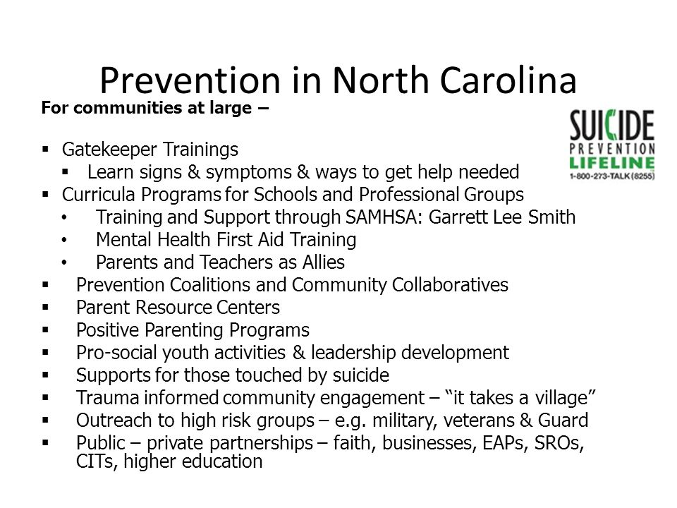 Prevention in North Carolina For communities at large –  Gatekeeper Trainings  Learn signs & symptoms & ways to get help needed  Curricula Programs for Schools and Professional Groups Training and Support through SAMHSA: Garrett Lee Smith Mental Health First Aid Training Parents and Teachers as Allies  Prevention Coalitions and Community Collaboratives  Parent Resource Centers  Positive Parenting Programs  Pro-social youth activities & leadership development  Supports for those touched by suicide  Trauma informed community engagement – it takes a village  Outreach to high risk groups – e.g.