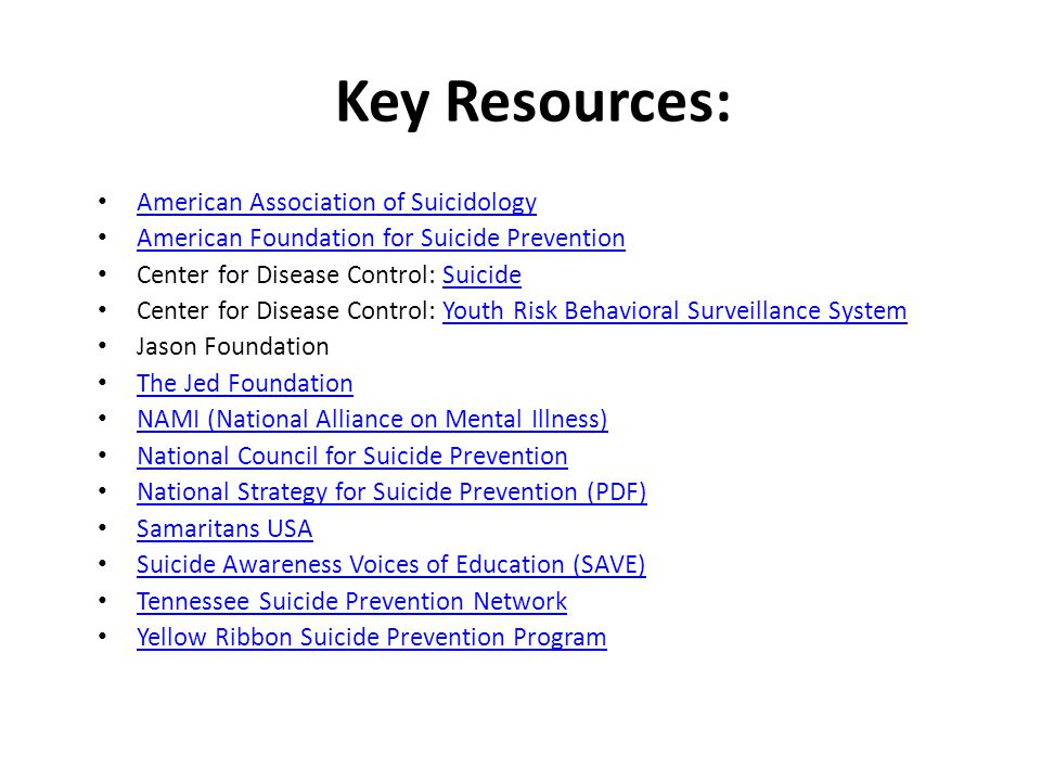 Key Resources: American Association of Suicidology American Foundation for Suicide Prevention Center for Disease Control: SuicideSuicide Center for Disease Control: Youth Risk Behavioral Surveillance SystemYouth Risk Behavioral Surveillance System Jason Foundation The Jed Foundation NAMI (National Alliance on Mental Illness) National Council for Suicide Prevention National Strategy for Suicide Prevention (PDF) Samaritans USA Suicide Awareness Voices of Education (SAVE) Tennessee Suicide Prevention Network Yellow Ribbon Suicide Prevention Program