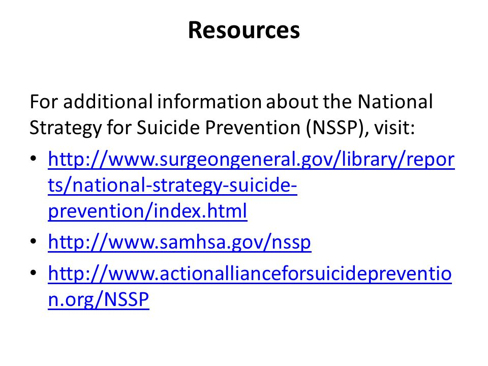 Resources For additional information about the National Strategy for Suicide Prevention (NSSP), visit: http://www.surgeongeneral.gov/library/repor ts/national-strategy-suicide- prevention/index.html http://www.surgeongeneral.gov/library/repor ts/national-strategy-suicide- prevention/index.html http://www.samhsa.gov/nssp http://www.actionallianceforsuicidepreventio n.org/NSSP http://www.actionallianceforsuicidepreventio n.org/NSSP