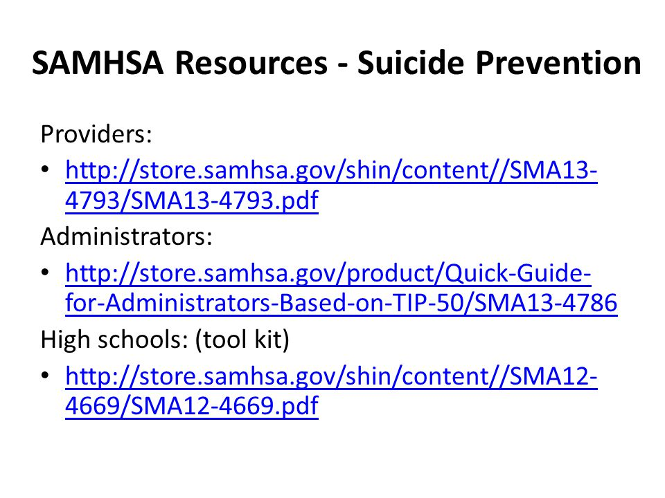 SAMHSA Resources - Suicide Prevention Providers: http://store.samhsa.gov/shin/content//SMA13- 4793/SMA13-4793.pdf http://store.samhsa.gov/shin/content//SMA13- 4793/SMA13-4793.pdf Administrators: http://store.samhsa.gov/product/Quick-Guide- for-Administrators-Based-on-TIP-50/SMA13-4786 http://store.samhsa.gov/product/Quick-Guide- for-Administrators-Based-on-TIP-50/SMA13-4786 High schools: (tool kit) http://store.samhsa.gov/shin/content//SMA12- 4669/SMA12-4669.pdf http://store.samhsa.gov/shin/content//SMA12- 4669/SMA12-4669.pdf