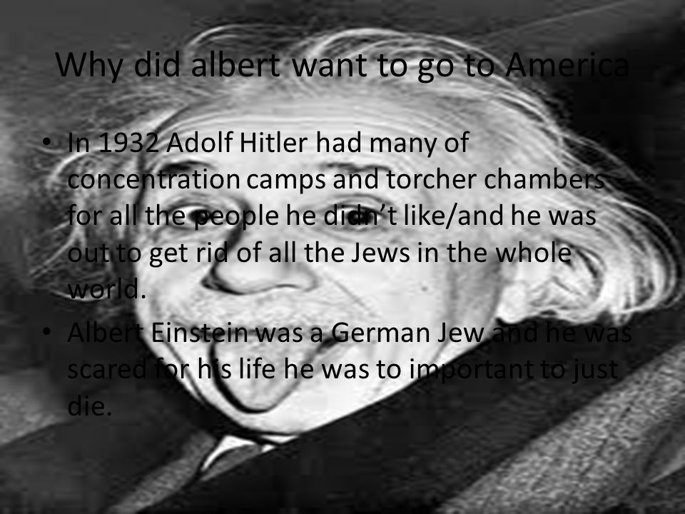 Why did albert want to go to America In 1932 Adolf Hitler had many of concentration camps and torcher chambers for all the people he didn't like/and h