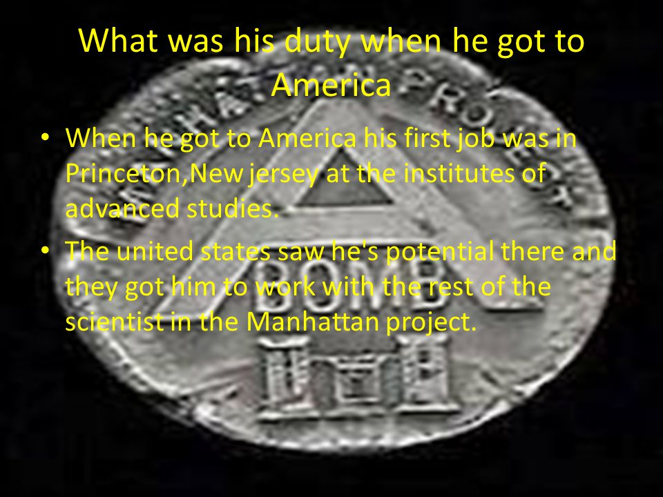 What was his duty when he got to America When he got to America his first job was in Princeton,New jersey at the institutes of advanced studies. The u