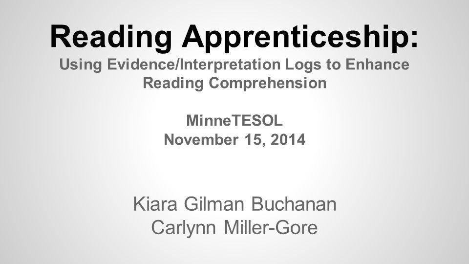 Reading Apprenticeship: Using Evidence/Interpretation Logs to Enhance Reading Comprehension MinneTESOL November 15, 2014 Kiara Gilman Buchanan Carlynn