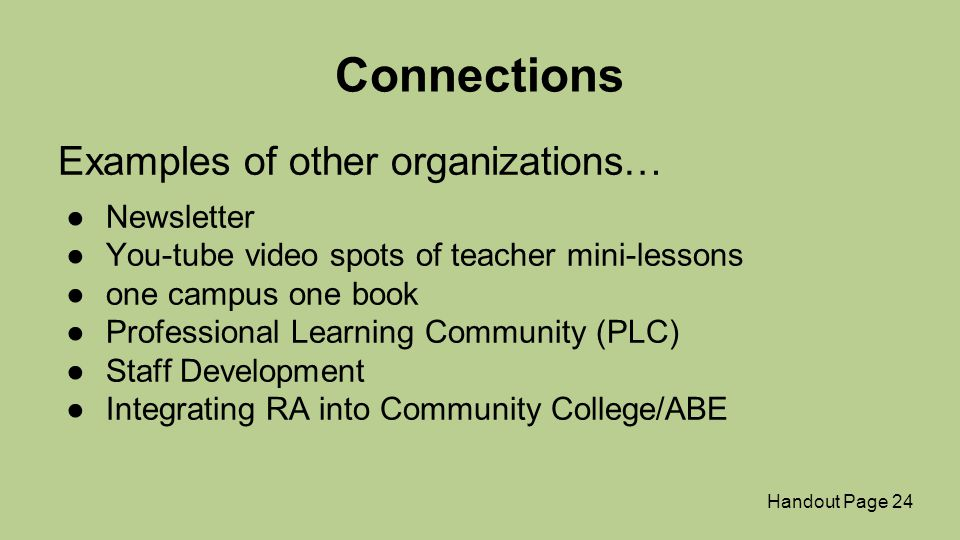 Connections Examples of other organizations… ●Newsletter ●You-tube video spots of teacher mini-lessons ●one campus one book ●Professional Learning Community (PLC) ●Staff Development ●Integrating RA into Community College/ABE Handout Page 24