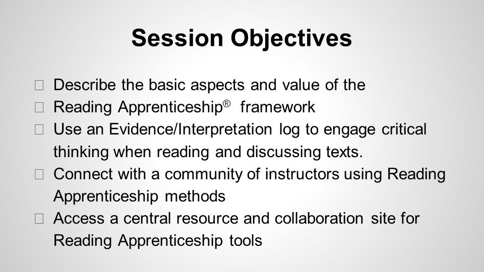 Session Objectives ◆ Describe the basic aspects and value of the ◆ Reading Apprenticeship ® framework ◆ Use an Evidence/Interpretation log to engage critical thinking when reading and discussing texts.
