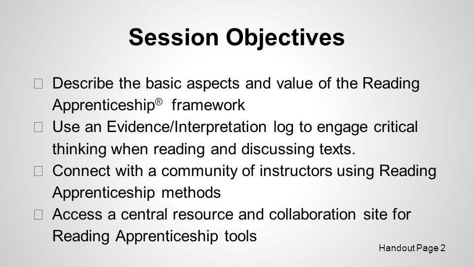 Session Objectives ◆ Describe the basic aspects and value of the Reading Apprenticeship ® framework ◆ Use an Evidence/Interpretation log to engage critical thinking when reading and discussing texts.