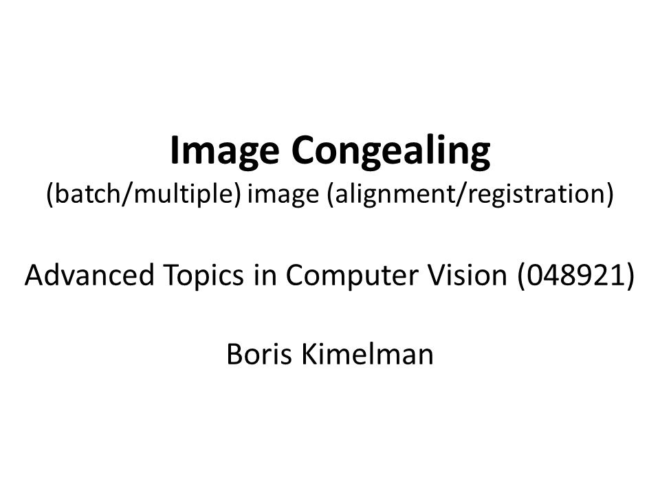 Image Congealing (batch/multiple) image (alignment/registration) Advanced Topics in Computer Vision (048921) Boris Kimelman