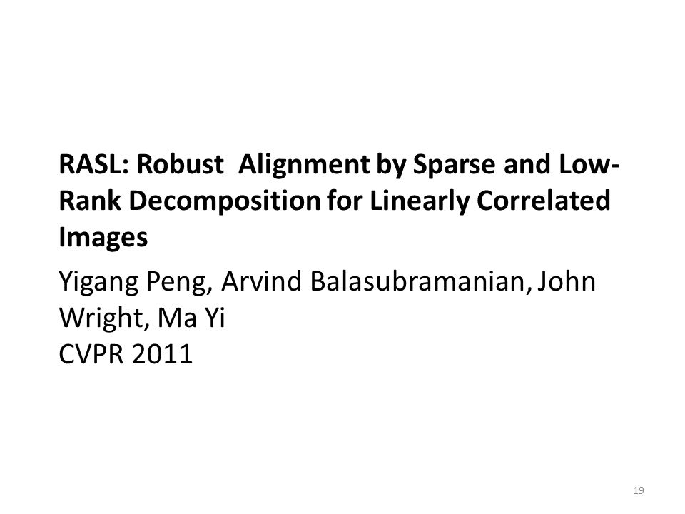 RASL: Robust Alignment by Sparse and Low- Rank Decomposition for Linearly Correlated Images Yigang Peng, Arvind Balasubramanian, John Wright, Ma Yi CV