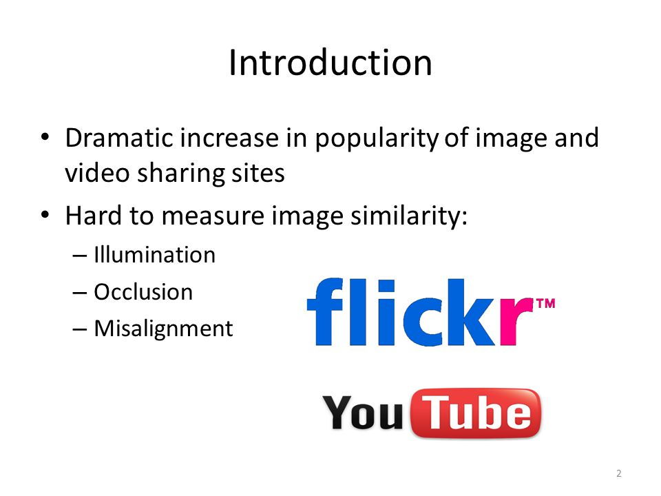 Introduction Dramatic increase in popularity of image and video sharing sites Hard to measure image similarity: – Illumination – Occlusion – Misalignm