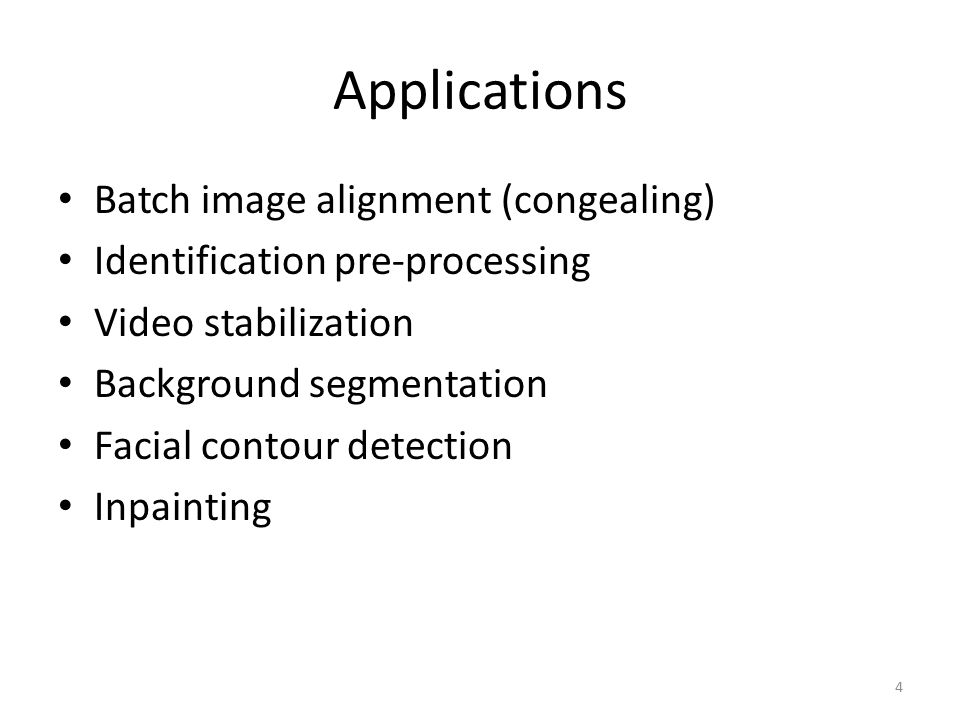 Applications Batch image alignment (congealing) Identification pre-processing Video stabilization Background segmentation Facial contour detection Inpainting 4