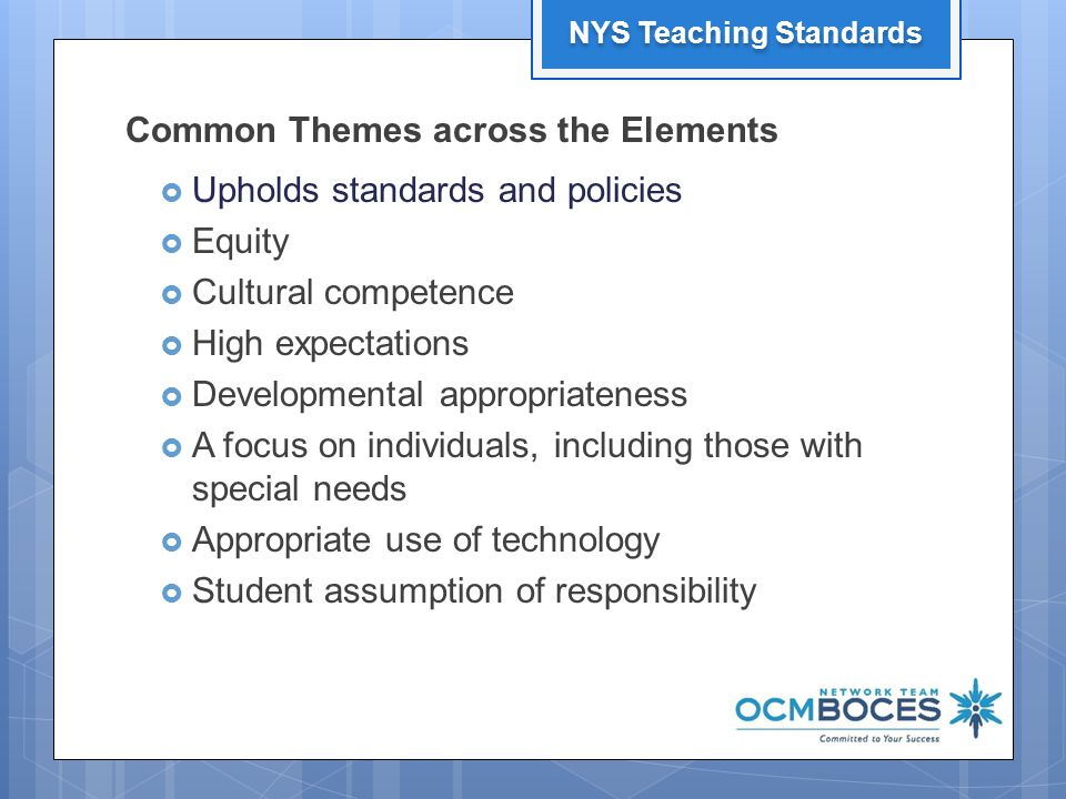 Common Themes across the Elements  Upholds standards and policies  Equity  Cultural competence  High expectations  Developmental appropriateness  A focus on individuals, including those with special needs  Appropriate use of technology  Student assumption of responsibility 13 NYS Teaching Standards