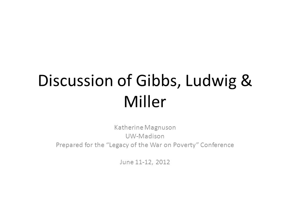 Discussion of Gibbs, Ludwig & Miller Katherine Magnuson UW-Madison Prepared for the Legacy of the War on Poverty Conference June 11-12, 2012