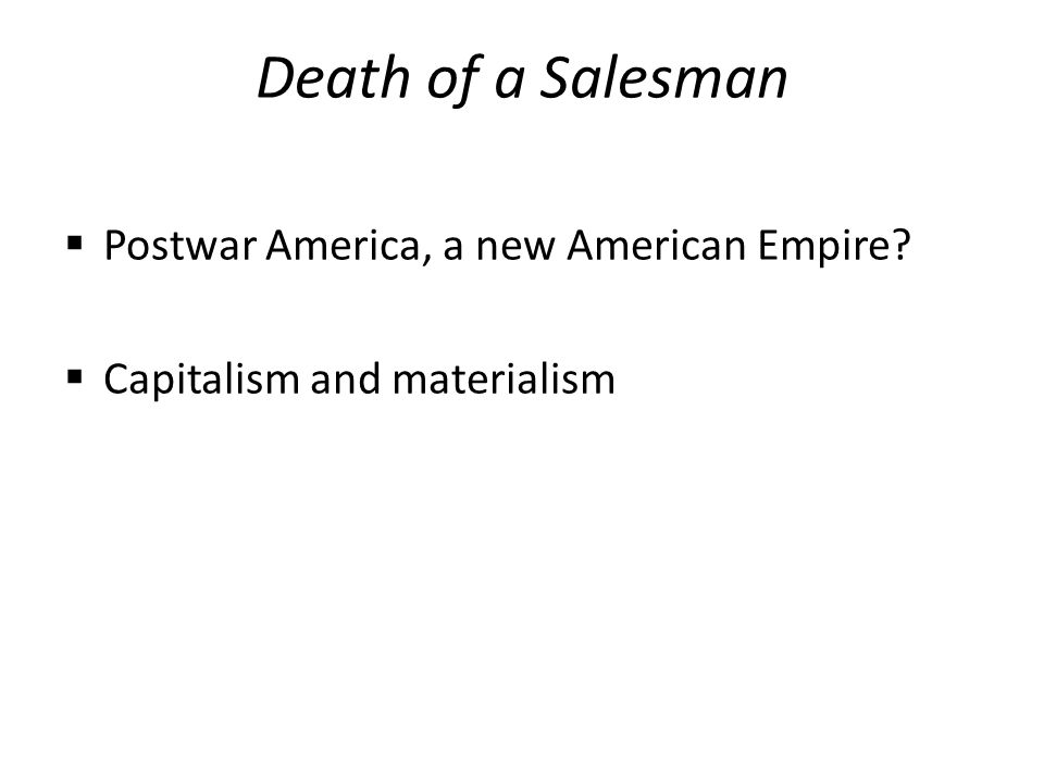 Death of a Salesman  Postwar America, a new American Empire  Capitalism and materialism