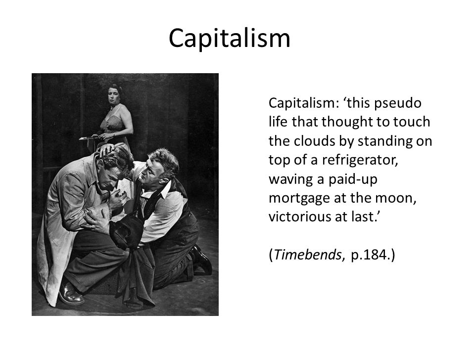 Capitalism: 'this pseudo life that thought to touch the clouds by standing on top of a refrigerator, waving a paid-up mortgage at the moon, victorious at last.' (Timebends, p.184.) Capitalism
