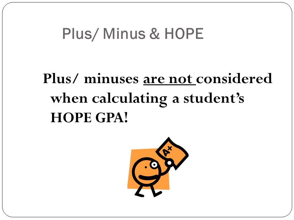 Plus/ Minus & HOPE Plus/ minuses are not considered when calculating a student's HOPE GPA!