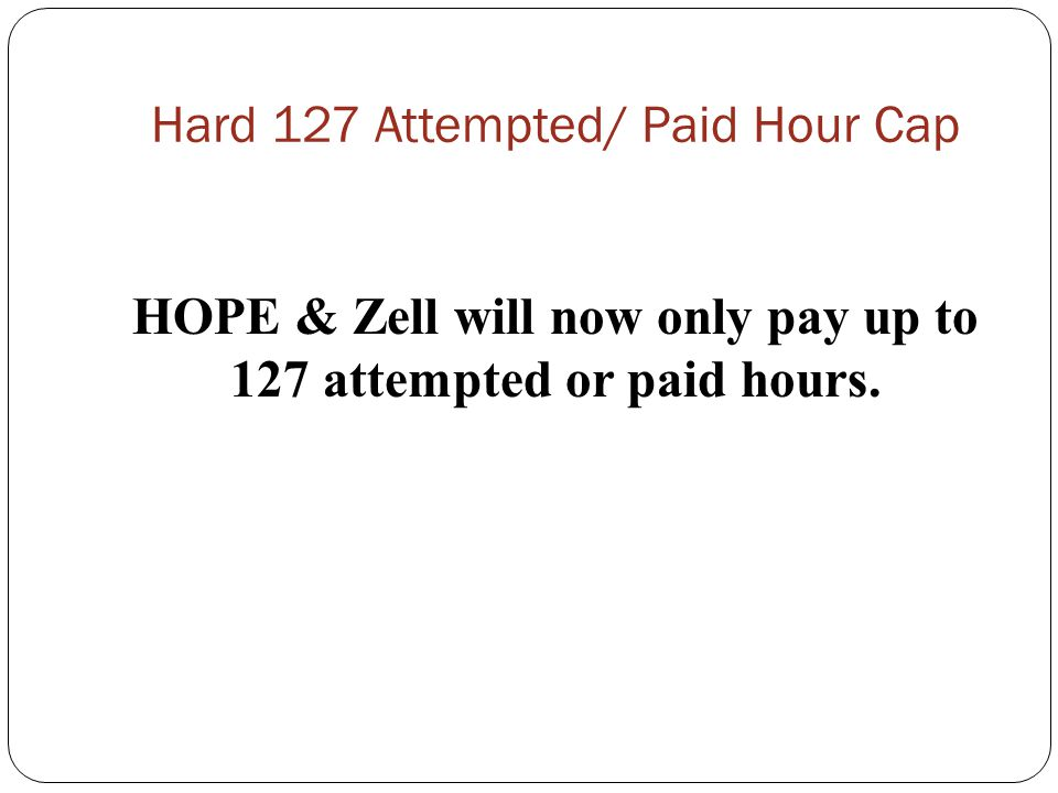 Hard 127 Attempted/ Paid Hour Cap HOPE & Zell will now only pay up to 127 attempted or paid hours.