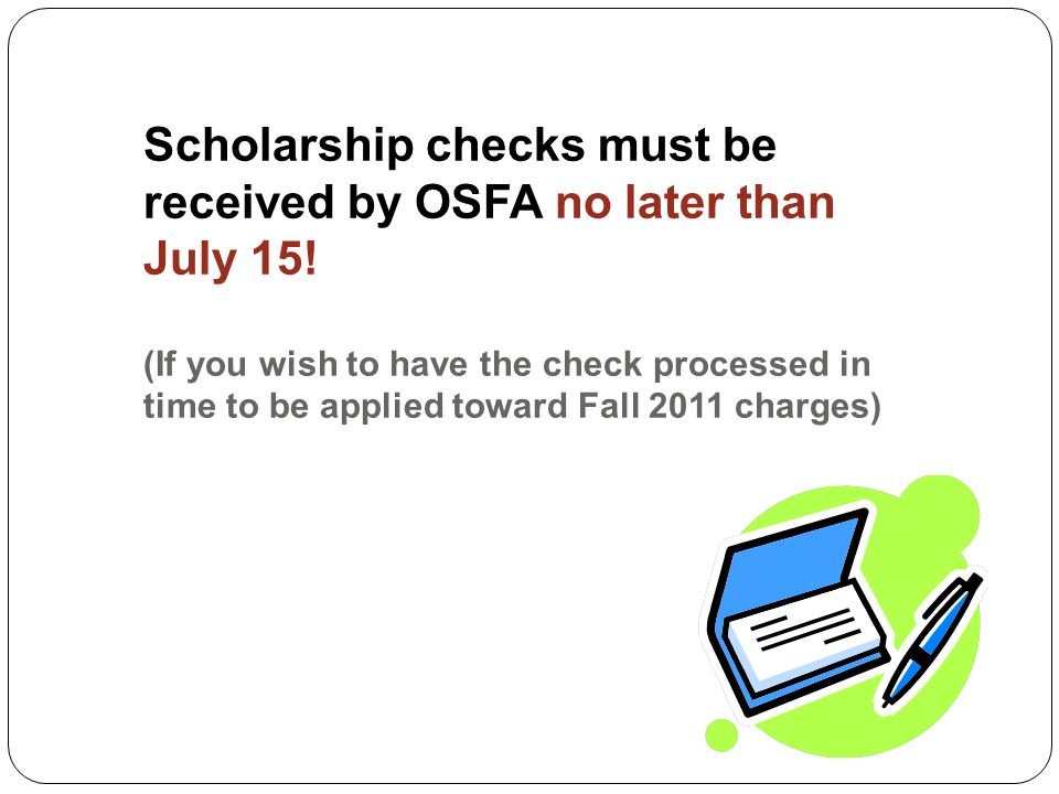 Scholarship checks must be received by OSFA no later than July 15.