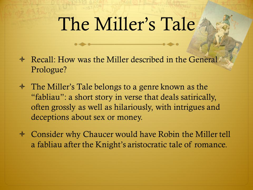 """The Miller's Tale  Recall: How was the Miller described in the General Prologue?  The Miller's Tale belongs to a genre known as the """"fabliau"""": a sho"""