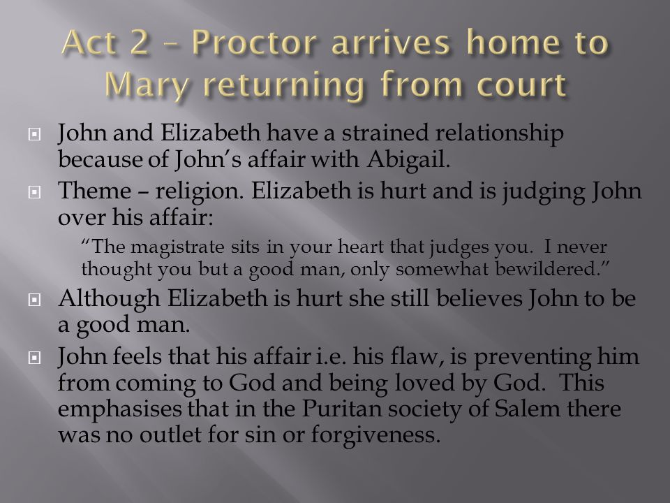  John and Elizabeth have a strained relationship because of John's affair with Abigail.  Theme – religion. Elizabeth is hurt and is judging John ove