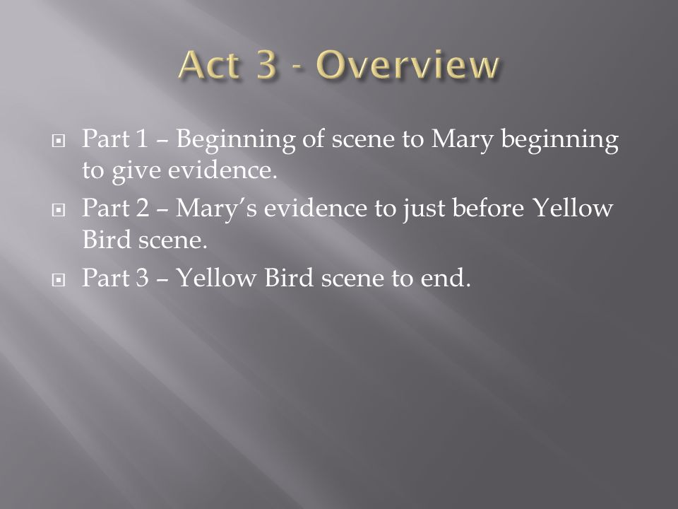  Part 1 – Beginning of scene to Mary beginning to give evidence.  Part 2 – Mary's evidence to just before Yellow Bird scene.  Part 3 – Yellow Bird