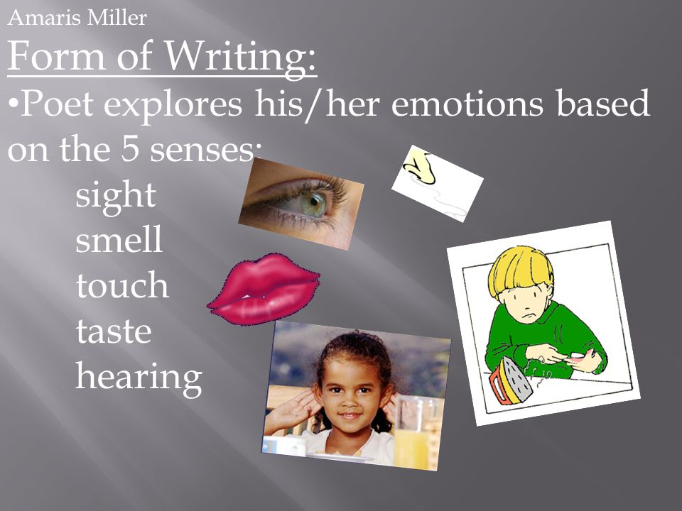Amaris Miller Form of Writing: Poet explores his/her emotions based on the 5 senses: sight smell touch taste hearing
