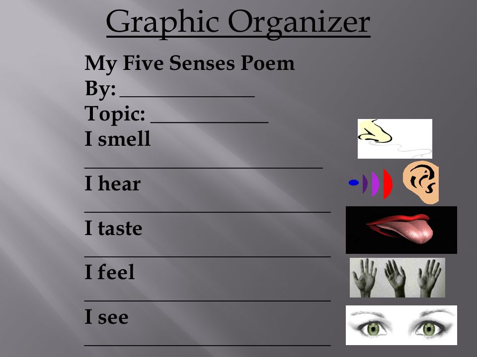 My Five Senses Poem By: _________________ Topic: ___________ I smell ______________________________ I hear _______________________________ I taste _______________________________ I feel _______________________________ I see _______________________________ Graphic Organizer