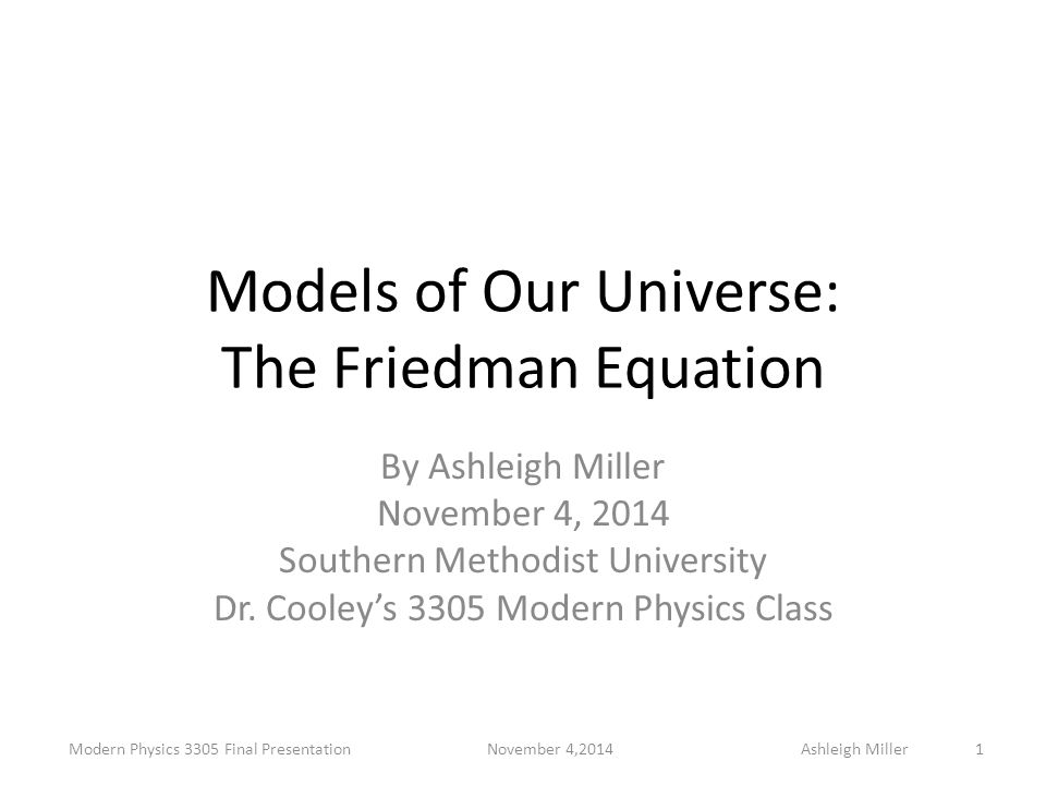 Models of Our Universe: The Friedman Equation By Ashleigh Miller November 4, 2014 Southern Methodist University Dr. Cooley's 3305 Modern Physics Class
