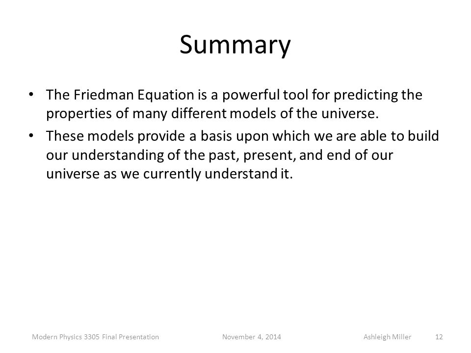Summary The Friedman Equation is a powerful tool for predicting the properties of many different models of the universe. These models provide a basis