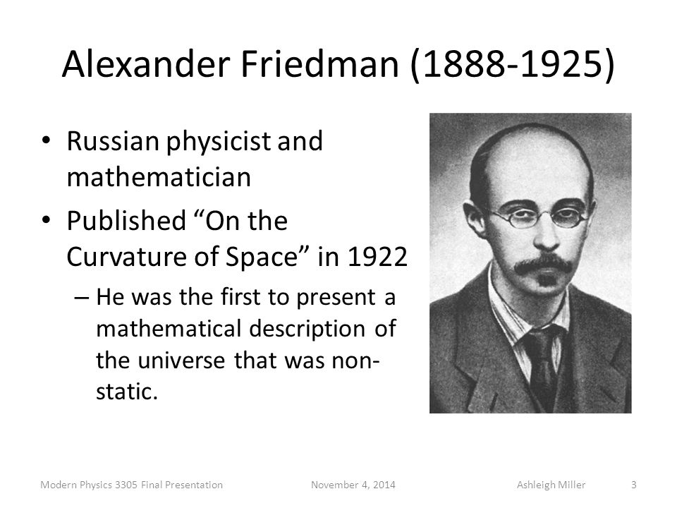 "Alexander Friedman (1888-1925) Russian physicist and mathematician Published ""On the Curvature of Space"" in 1922 – He was the first to present a mathe"