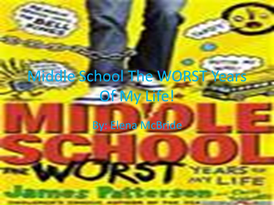 Middle School The WORST Years Of My Life! By: Elena McBride