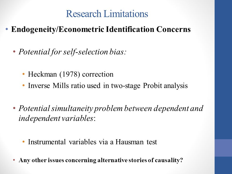 Research Limitations Endogeneity/Econometric Identification Concerns Potential for self-selection bias: Heckman (1978) correction Inverse Mills ratio used in two-stage Probit analysis Potential simultaneity problem between dependent and independent variables: Instrumental variables via a Hausman test Any other issues concerning alternative stories of causality