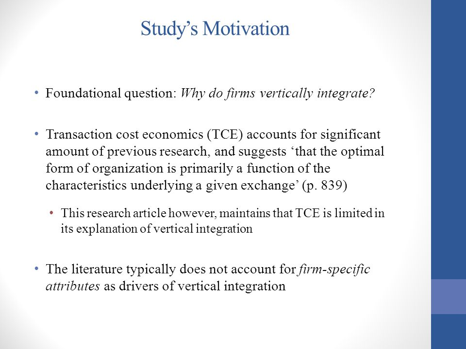 Literature Background Transaction Cost Economics Vertical boundary decisions are likely to be influenced by 'characteristics associated with the efficiency of the chosen form of organization' (Williamson, 1975; Klein et al., 1978) Neglects capabilities Resource-based view (RBV) Firm-specific governance decisions may arise from prior commitments, exchange relationships, and capability differentials Real options theory Explains trade-off between efficiency of competing forms of organization and the value to operate flexibly in an uncertain future