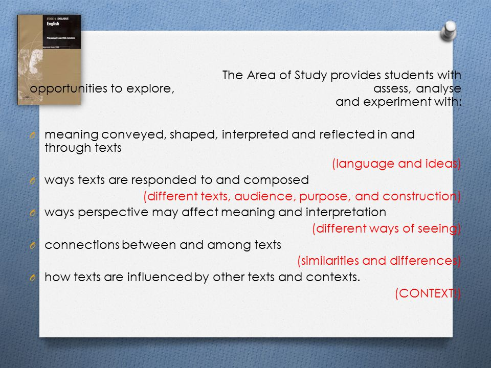 The Area of Study provides students with opportunities to explore, assess, analyse and experiment with: O meaning conveyed, shaped, interpreted and reflected in and through texts (language and ideas) O ways texts are responded to and composed (different texts, audience, purpose, and construction) O ways perspective may affect meaning and interpretation (different ways of seeing) O connections between and among texts (similarities and differences) O how texts are influenced by other texts and contexts.