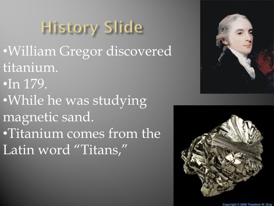 William Gregor discovered titanium. In 179. While he was studying magnetic sand.